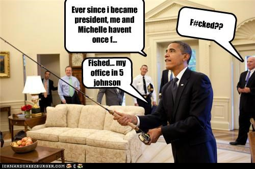 Ever since i became president, me and Michelle havent once f... F#cked?? Fished... my office in 5 johnson