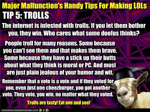 Major Malfunction's Handy Tips For Making LOLs TIP 5: TROLLS The internet is infested with trolls. If you let them bother you, they win. Who cares what some doofus thinks? People troll for many reasons. Some because you can't see them and that makes them brave. Some because they have a stick up their butts about what they think is moral or PC. And most are just plain jealous of your humor and wit. Remember that a vote is a vote and if they voted for you, even just one cheezburger, you got anothe