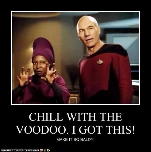 CHILL WITH THE VOODOO. I GOT THIS! MAKE IT SO BALDY!