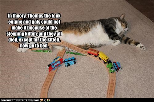 In theory, Thomas the tank engine and pals could not make it because of the sleeping kitteh, and they all died, except for the kitteh. now go to bed.