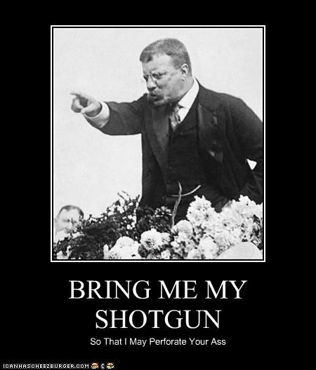 BRING ME MY SHOTGUN So That I May Perforate Your Ass