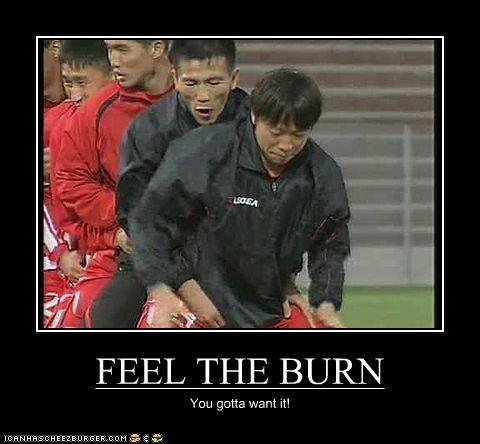 FEEL THE BURN You gotta want it!