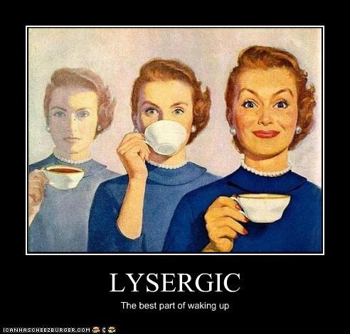 LYSERGIC The best part of waking up