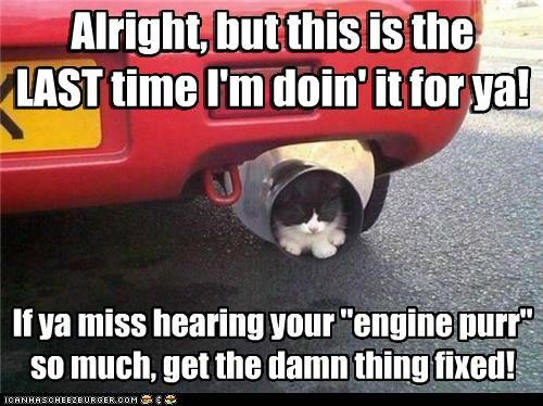 "Alright, but this is the LAST time I'm doin' it for ya! If ya miss hearing your ""engine purr"" so much, get the damn thing fixed! Alright, but this is the LAST time I'm doin' it for ya!"