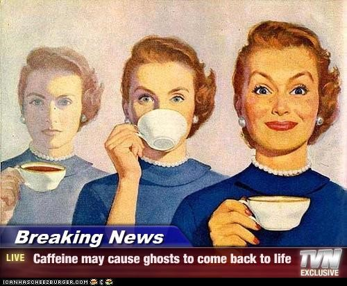 Breaking News - Caffeine may cause ghosts to come back to life