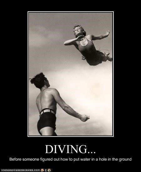 DIVING... Before someone figured out how to put water in a hole in the ground