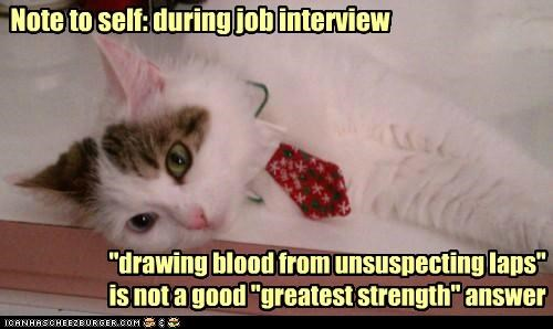 "Note to self: during job interview ""drawing blood from unsuspecting laps"" is not a good ""greatest strength"" answer"