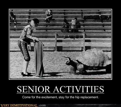 SENIOR ACTIVITIES Come for the excitement, stay for the hip replacement.