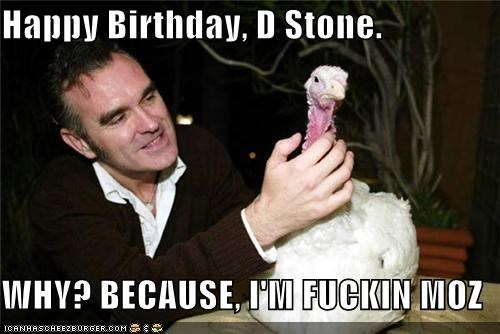 Happy Birthday, D Stone.   WHY? BECAUSE, I'M FUCKIN MOZ