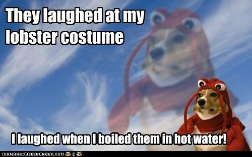 They laughed at my lobster costume I laughed when I boiled them in hot water!