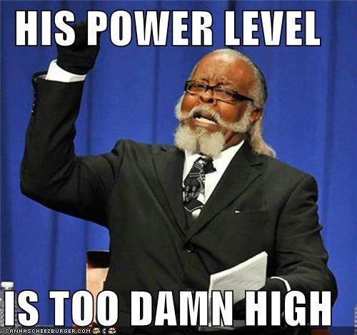 HIS POWER LEVEL IS TOO DAMN HIGH