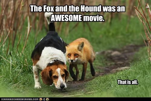 The Fox and the Hound was an AWESOME movie. That is all.