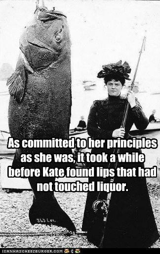 As committed to her principles as she was, it took a while before Kate found lips that had not touched liquor.