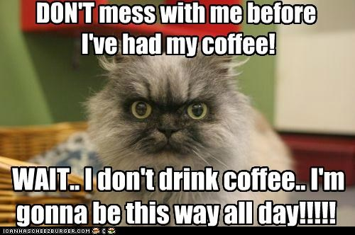 DON'T mess with me before  I've had my coffee!