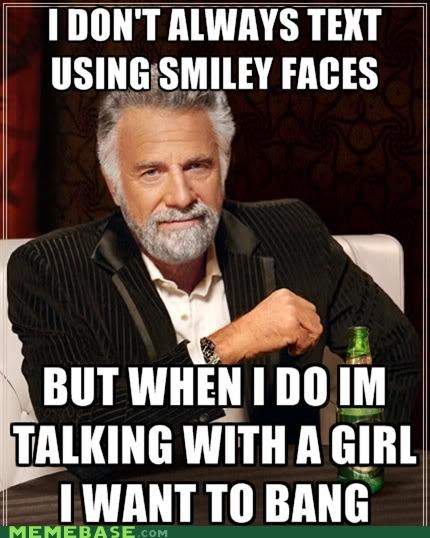 ;) crushes girls smiles text the most interesting man in the world - 5102910208