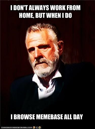 home,internet,labor day,meta,the most interesting man in the world,work