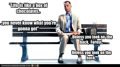 """Life  is like a box of chocolates....you never know what you're gonna get"""