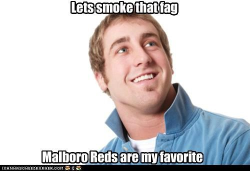 Lets smoke that fag Malboro Reds are my favorite