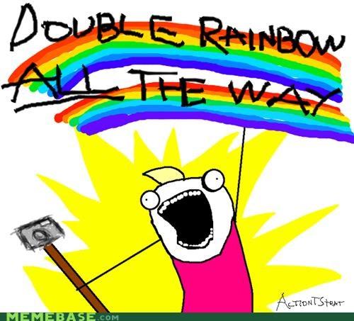 Whoah! Double rainbow ALL the way.