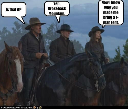 Is that it? Yep, Brokeback Mountain. Now I know why you made me bring a 1-man tent.