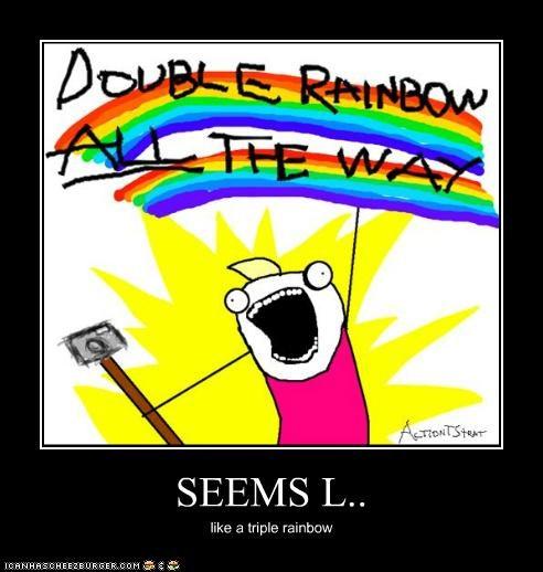 SEEMS L.. like a triple rainbow