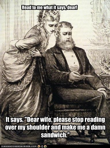 """Read to me what it says, dear! It says, """"Dear wife, please stop reading over my shoulder and make me a damn sandwich."""""""