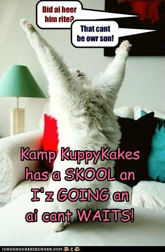 Kamp KuppyKakes has a SKOOL an I'z GOING an ai cant WAITS! Did ai heer him rite? That cant be owr son!