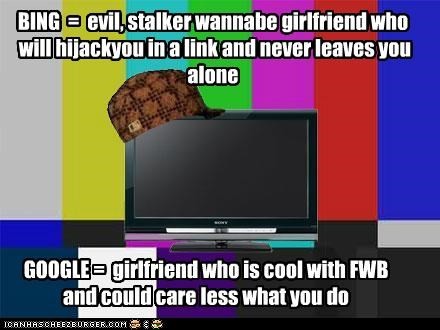 GOOGLE = girlfriend who is cool with FWB and could care less what you do BING = evil, stalker wannabe girlfriend who will hijackyou in a link and never leaves you alone