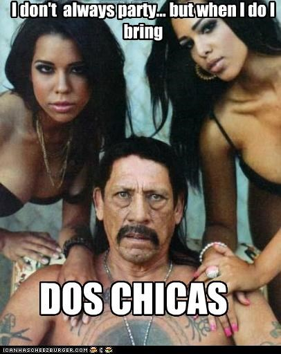 I don't always party... but when I do I bring DOS CHICAS