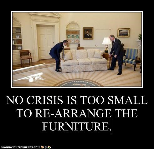 NO CRISIS IS TOO SMALL TO RE-ARRANGE THE FURNITURE.