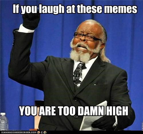 If you laugh at these memes YOU ARE TOO DAMN HIGH