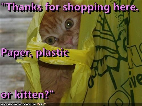 """Thanks for shopping here. Paper, plastic or kitten?"""