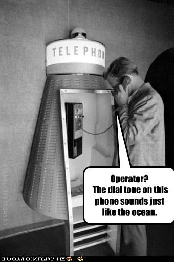 Operator? The dial tone on this phone sounds just like the ocean.