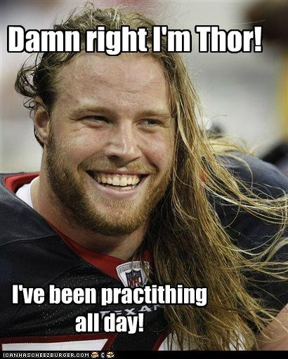 Damn right I'm Thor! I've been practithing all day!