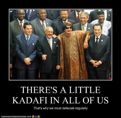 THERE'S A LITTLE KADAFI IN ALL OF US That's why we must defecate regularly