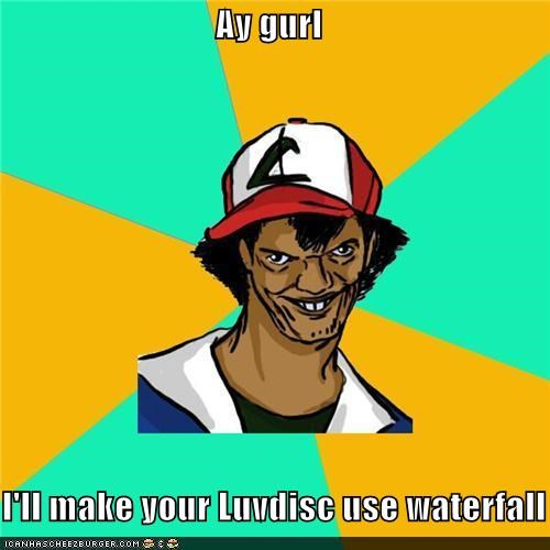 Dat Ash,hey girl,luvdisc,Memes,waterfall
