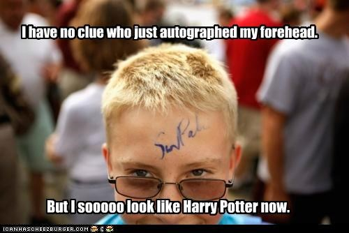 I have no clue who just autographed my forehead. But I sooooo look like Harry Potter now.