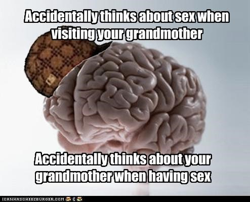 Accidentally thinks about sex when visiting your grandmother Accidentally thinks about your grandmother when having sex