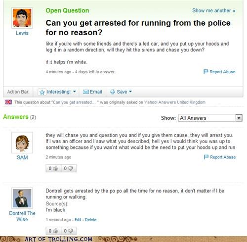 Exchange in a Yahoo Answers forum regarding the legality of running from the cops asked by white person. Black person has excellent and accurate response. Overall funny post, a little racist, might be a troll.