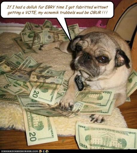 If I had a dolluh fur EBRY time I got fabritted wittowt getting a VOTE, my ecnomik trubbels wud be OBUR ! ! !