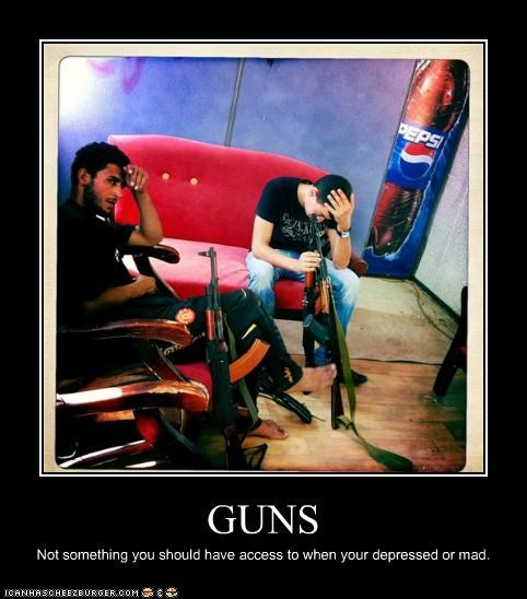 GUNS Not something you should have access to when your depressed or mad.