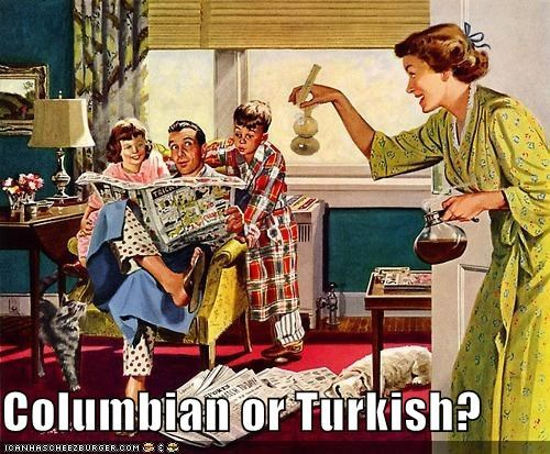 Columbian or Turkish?