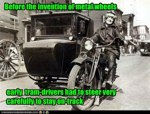 Before the invention of metal wheels early tram-drivers had to steer very carefully to stay on-track