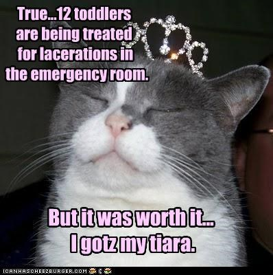 True...12 toddlers are being treated for lacerations in the emergency room. But it was worth it... I gotz my tiara.