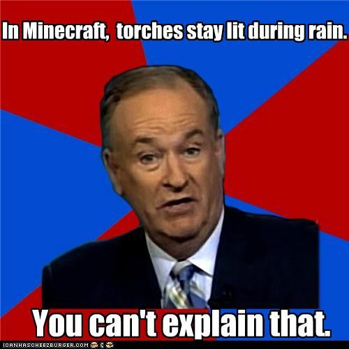 In Minecraft, torches stay lit during rain. You can't explain that.