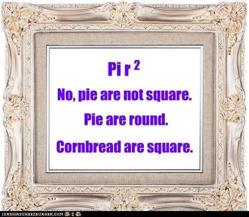 Pi r 2 No, pie are not square. Pie are round. Cornbread are square.