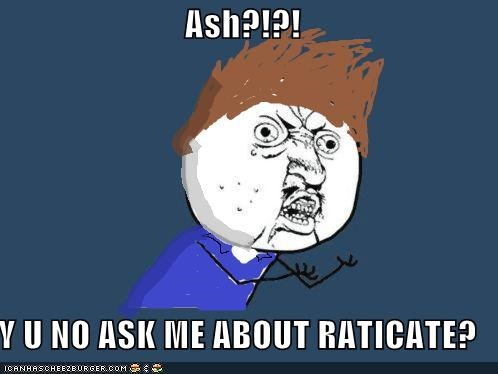 Ash?!?! Y U NO ASK ME ABOUT RATICATE?