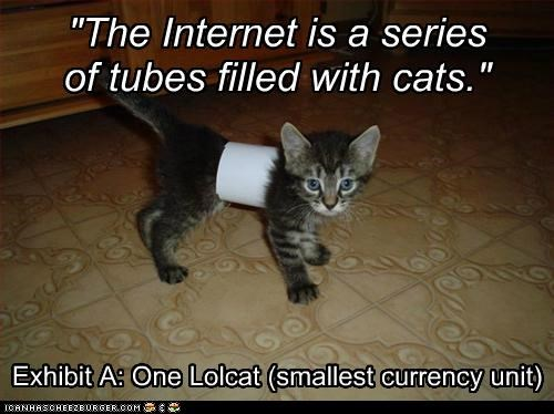 """The Internet is a series of tubes filled with cats."" Exhibit A: One Lolcat (smallest currency unit)"
