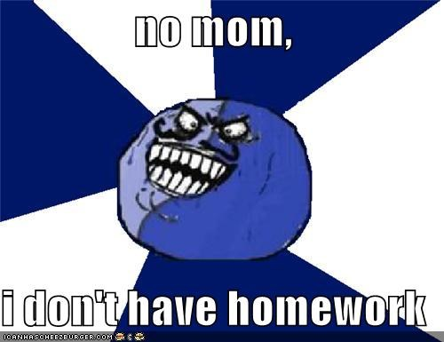 no mom, i don't have homework