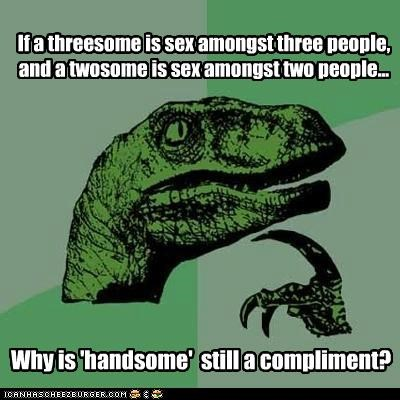 compliment,handsome,philosoraptor,sex,threesome
